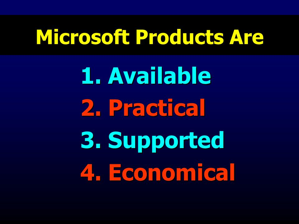Microsoft Products Are 1. Available 2. Practical 3. Supported 4. Economical 1. Available 2. Practical 3. Supported 4. Economical