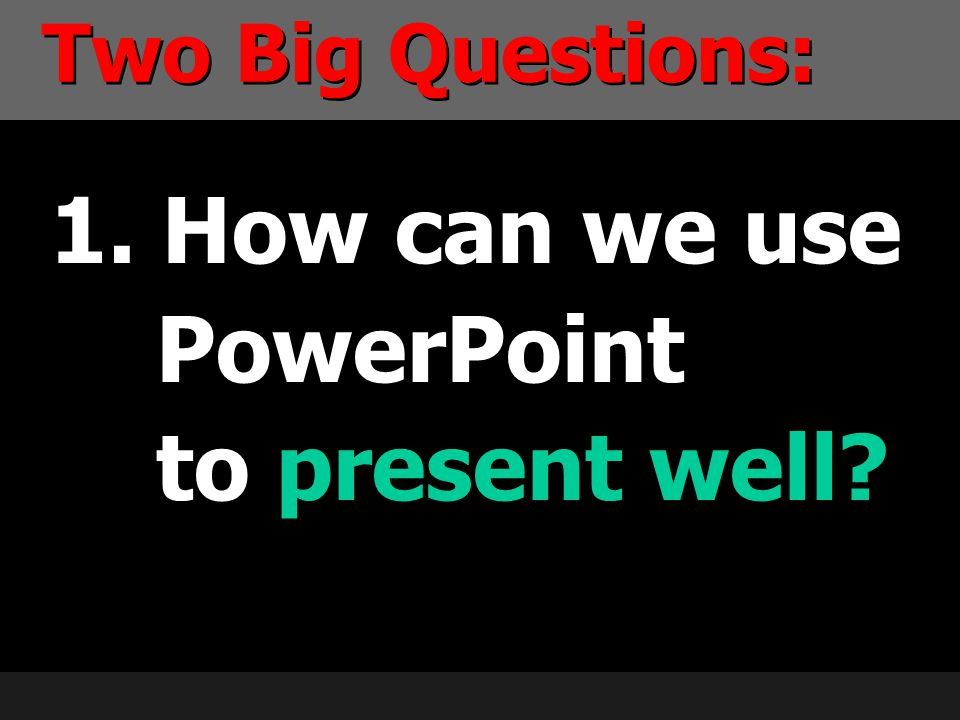 1. How can we use PowerPoint to present well? Two Big Questions: