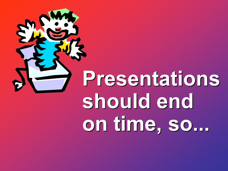 Presentations should end on time, so...