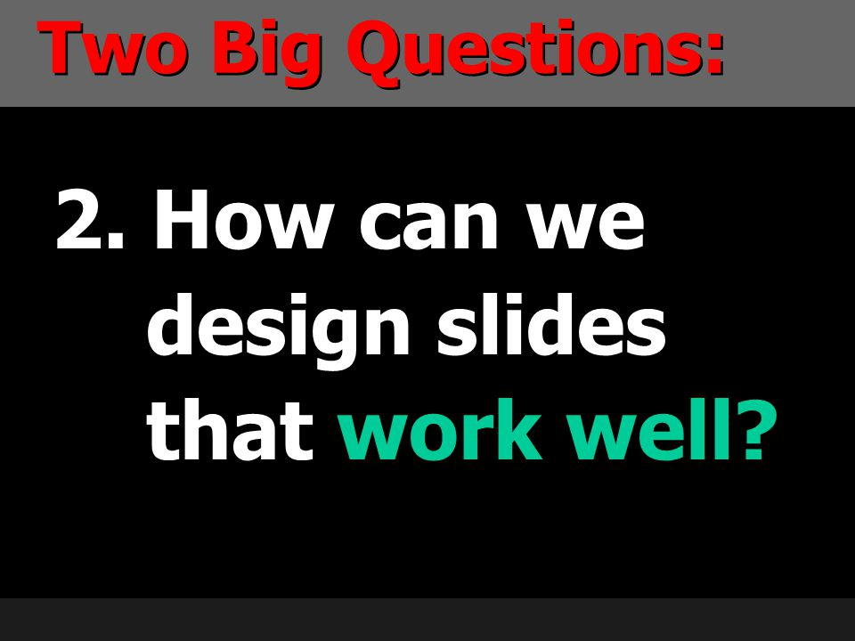 2. How can we design slides that work well? Two Big Questions:
