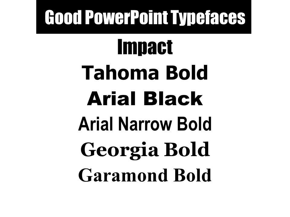 Good PowerPoint Typefaces Impact Tahoma Bold Arial Black Arial Narrow Bold Georgia Bold Garamond Bold