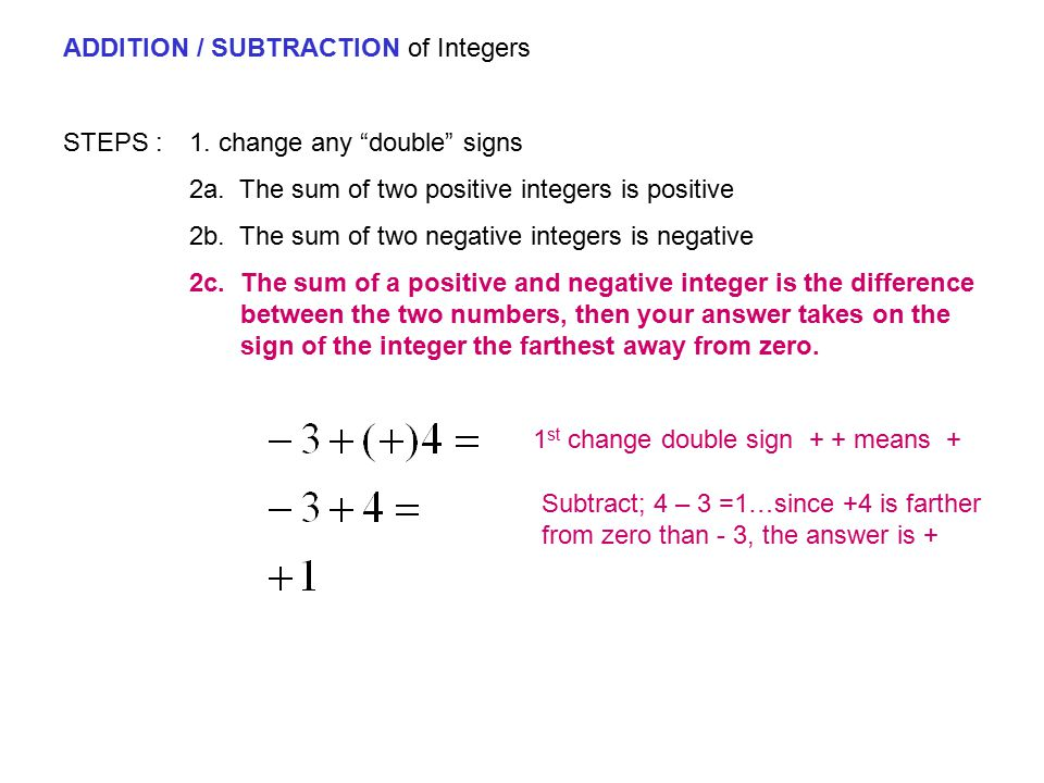 """ADDITION / SUBTRACTION of Integers STEPS : 1. change any """"double"""" signs 2a. The sum of two positive integers is positive 2b. The sum of two negative i"""