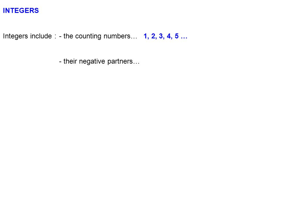 INTEGERS Integers include :- the counting numbers…1, 2, 3, 4, 5 … - their negative partners…-1, -2, -3, -4, -5 …