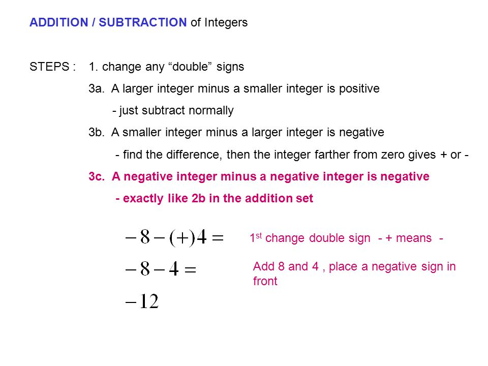 """ADDITION / SUBTRACTION of Integers STEPS : 1. change any """"double"""" signs 3a. A larger integer minus a smaller integer is positive - just subtract norma"""