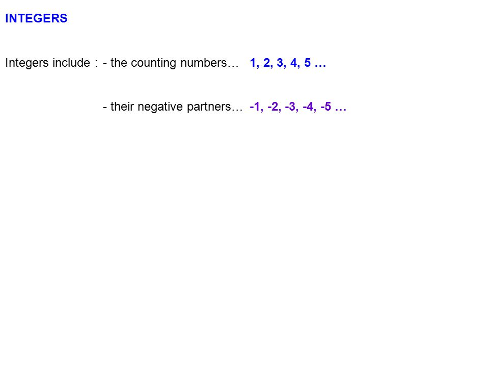 INTEGERS Integers include :- the counting numbers…1, 2, 3, 4, 5 … - their negative partners…-1, -2, -3, -4, -5 … - AND zero0