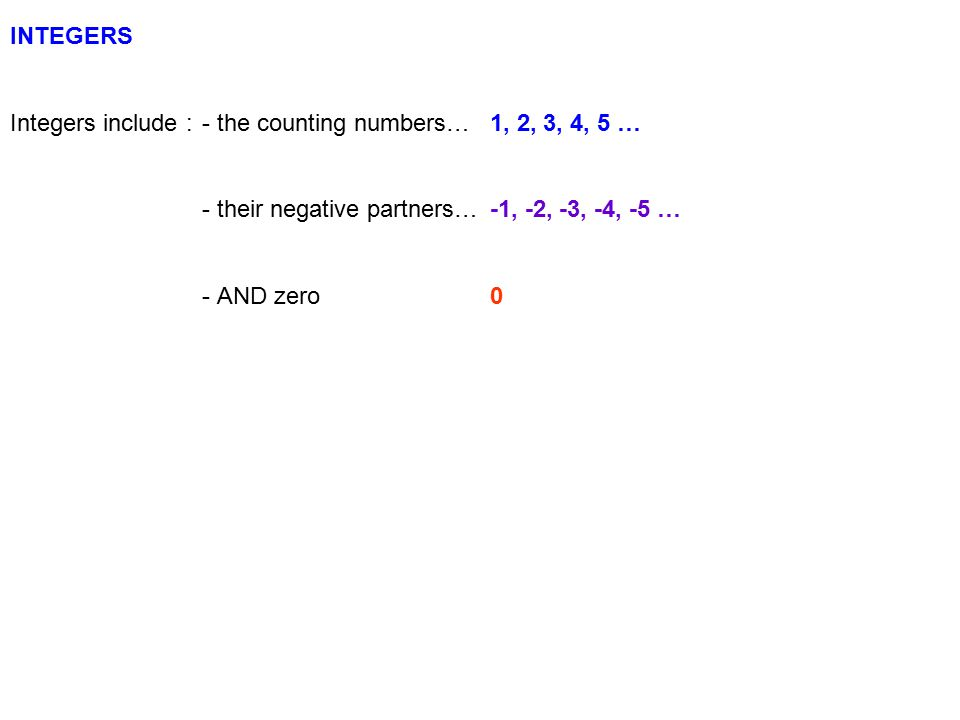 INTEGERS Integers include :- the counting numbers…1, 2, 3, 4, 5 … - their negative partners…-1, -2, -3, -4, -5 … - AND zero0 We can show them on a number line 0 1 2 3 4 5 … -5 -4 -3 -2 -1 …