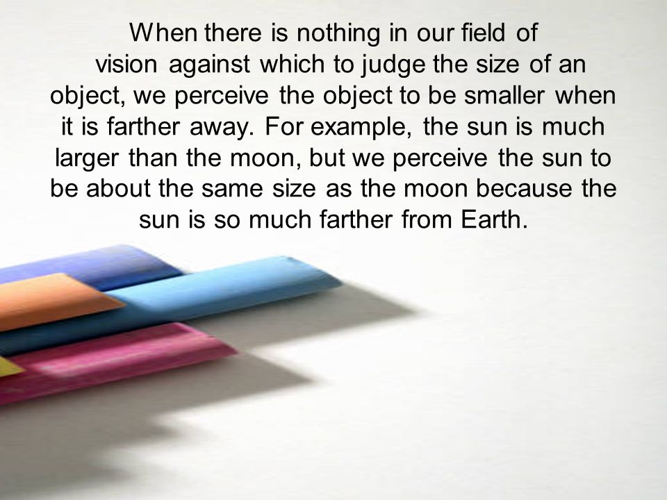 When there is nothing in our field of vision against which to judge the size of an object, we perceive the object to be smaller when it is farther away.