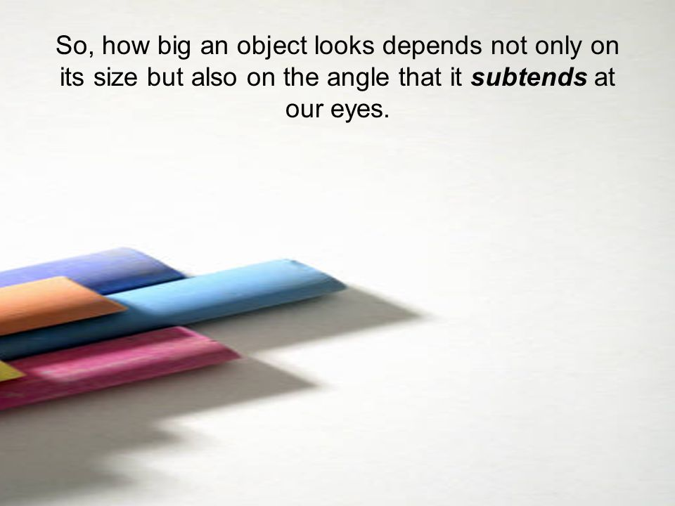 So, how big an object looks depends not only on its size but also on the angle that it subtends at our eyes.