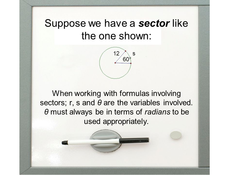 Suppose we have a sector like the one shown: When working with formulas involving sectors; r, s and θ are the variables involved.