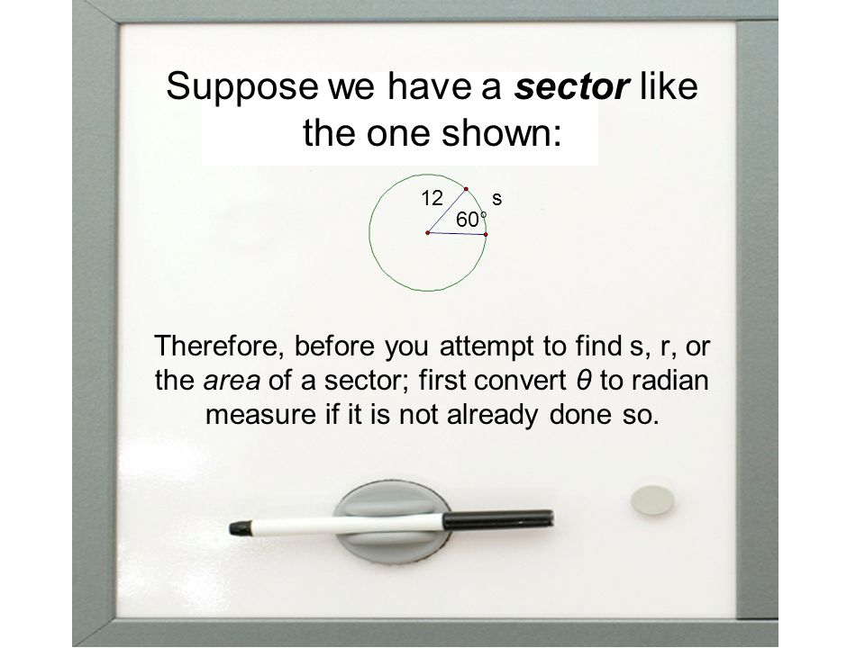 Suppose we have a sector like the one shown: Therefore, before you attempt to find s, r, or the area of a sector; first convert θ to radian measure if it is not already done so.