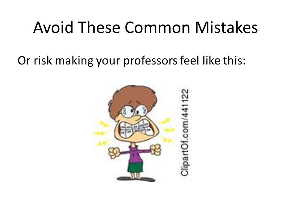 Avoid These Common Mistakes Or risk making your professors feel like this: