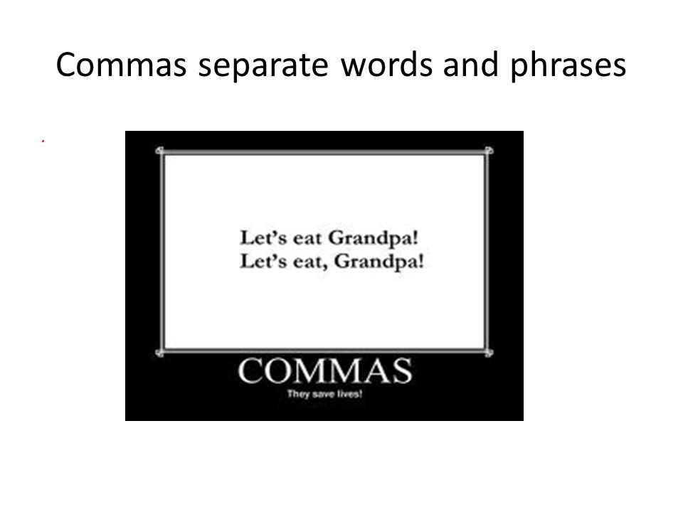 Commas separate words and phrases.