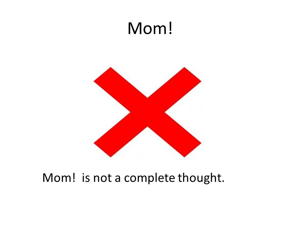 Mom! Mom! is not a complete thought.