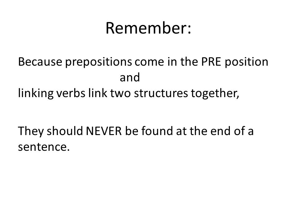 Remember: Because prepositions come in the PRE position and linking verbs link two structures together, They should NEVER be found at the end of a sentence.