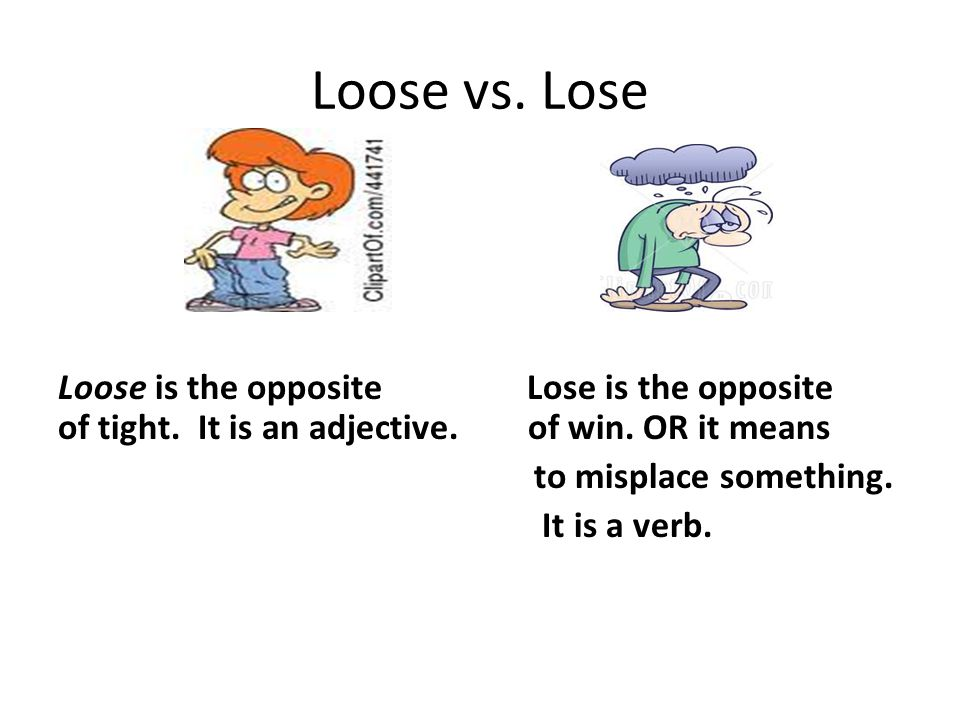 Loose vs. Lose Loose is the opposite Lose is the opposite of tight.