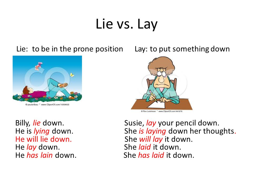 Lie vs. Lay Lie: to be in the prone position Lay: to put something down Billy, lie down.