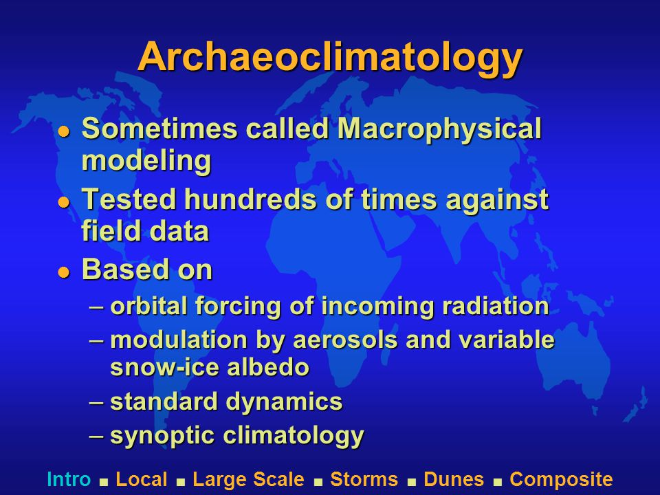Intro  Local  Large Scale  Storms  Dunes  Composite Archaeoclimatology l Sometimes called Macrophysical modeling l Tested hundreds of times against field data l Based on –orbital forcing of incoming radiation –modulation by aerosols and variable snow-ice albedo –standard dynamics –synoptic climatology