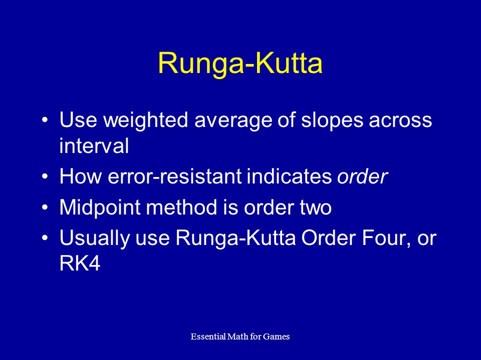 Essential Math for Games Runga-Kutta Use weighted average of slopes across interval How error-resistant indicates order Midpoint method is order two U