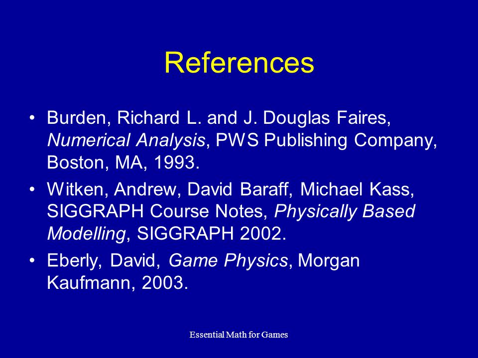 Essential Math for Games References Burden, Richard L. and J. Douglas Faires, Numerical Analysis, PWS Publishing Company, Boston, MA, 1993. Witken, An