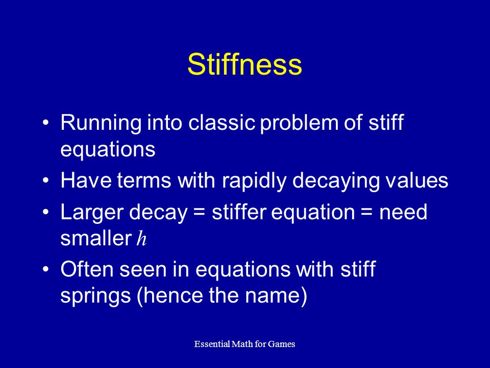 Essential Math for Games Stiffness Running into classic problem of stiff equations Have terms with rapidly decaying values Larger decay = stiffer equa