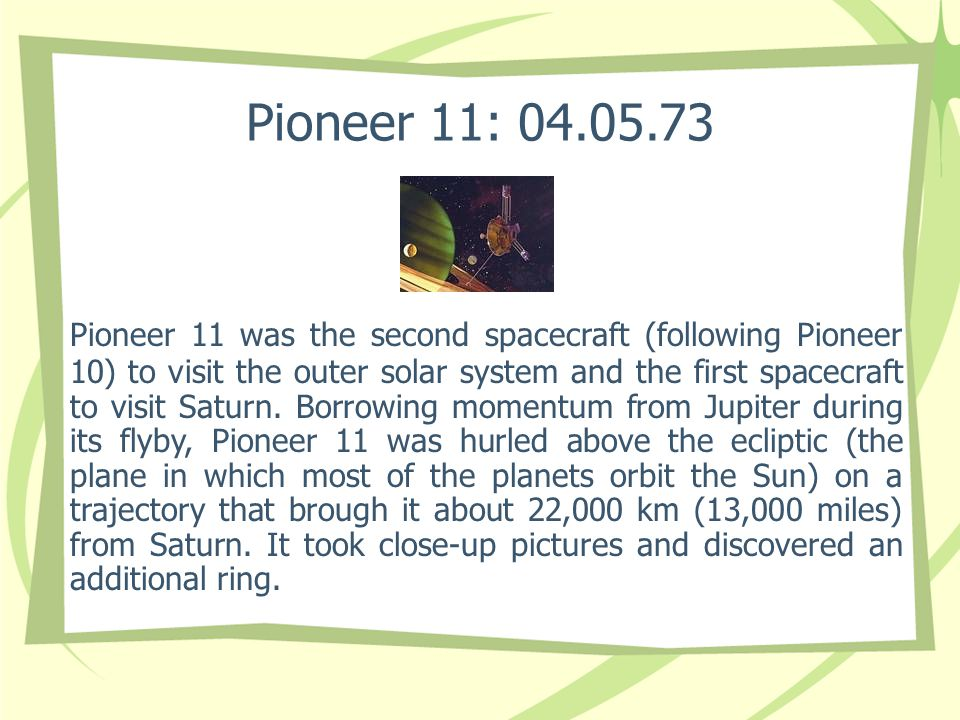 Pioneer 11: 04.05.73 Pioneer 11 was the second spacecraft (following Pioneer 10) to visit the outer solar system and the first spacecraft to visit Saturn.