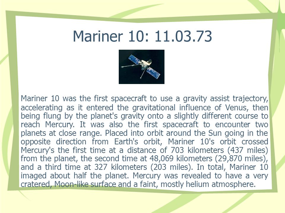 Mariner 10: 11.03.73 Mariner 10 was the first spacecraft to use a gravity assist trajectory, accelerating as it entered the gravitational influence of Venus, then being flung by the planet s gravity onto a slightly different course to reach Mercury.
