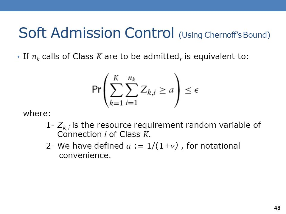 Soft Admission Control (Using Chernoff's Bound) If n k calls of Class K are to be admitted, is equivalent to: where: 1- Z k,i is the resource requirem
