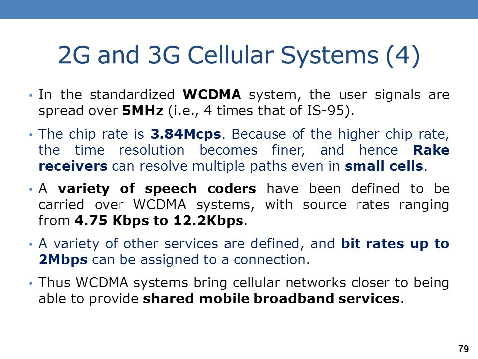 2G and 3G Cellular Systems (4) In the standardized WCDMA system, the user signals are spread over 5MHz (i.e., 4 times that of IS-95). The chip rate is