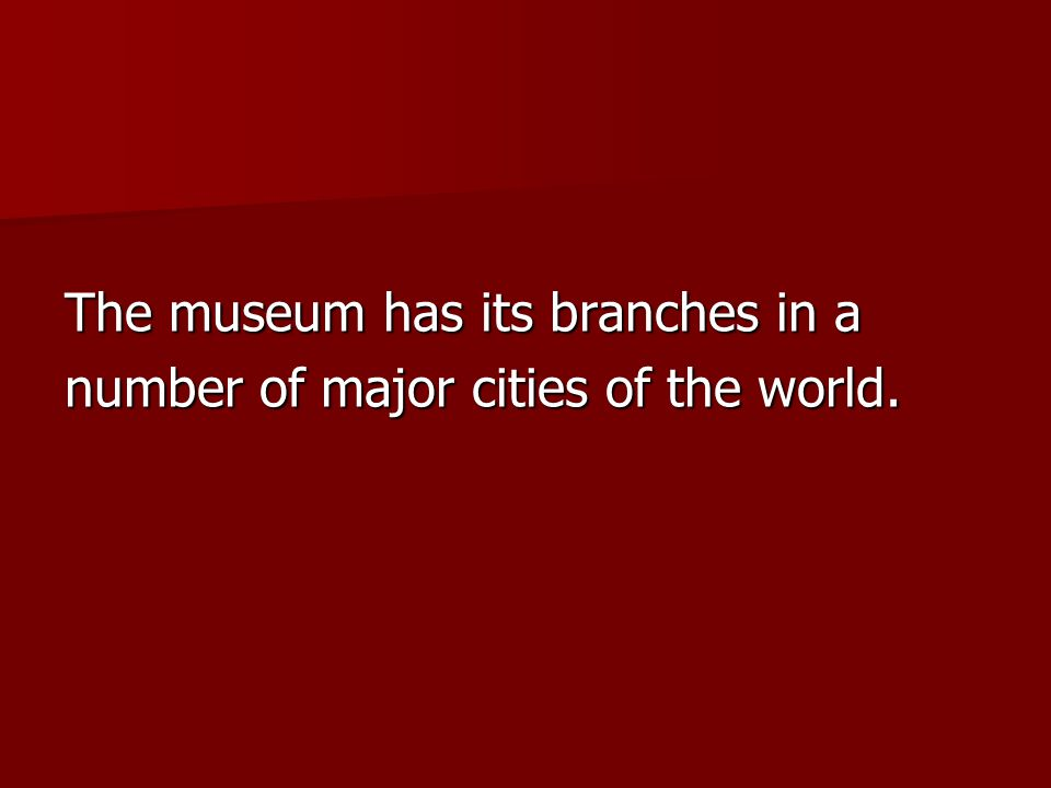 The museum has its branches in a number of major cities of the world.