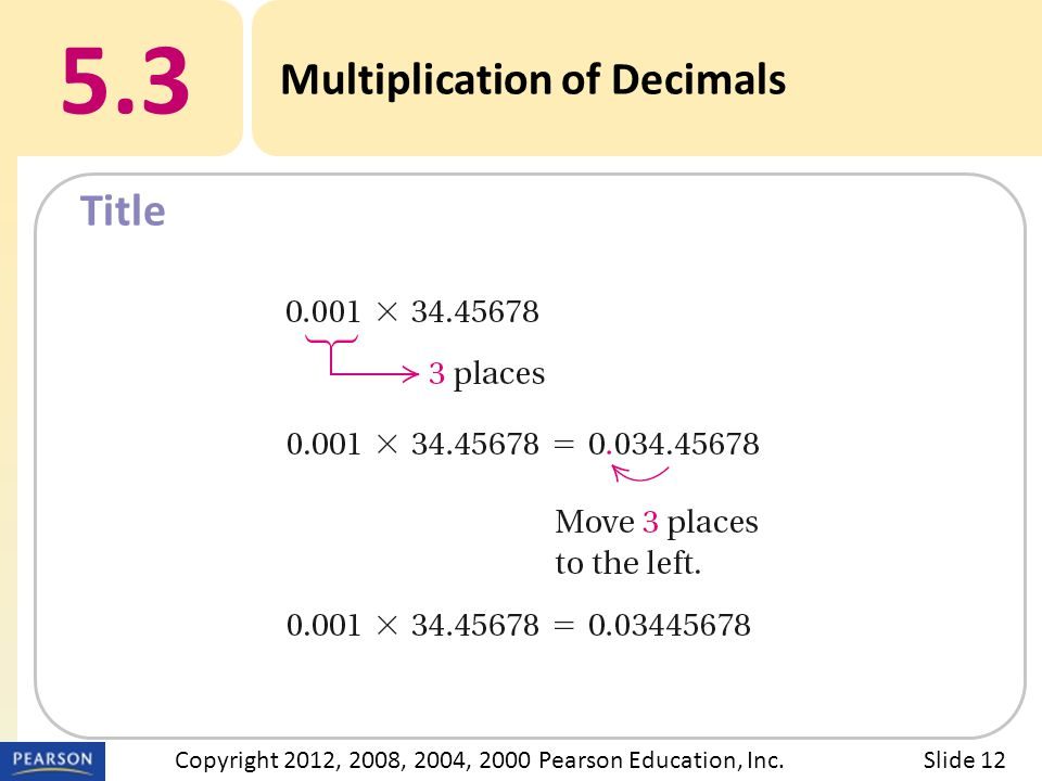 Title 5.3 Multiplication of Decimals Slide 12Copyright 2012, 2008, 2004, 2000 Pearson Education, Inc.