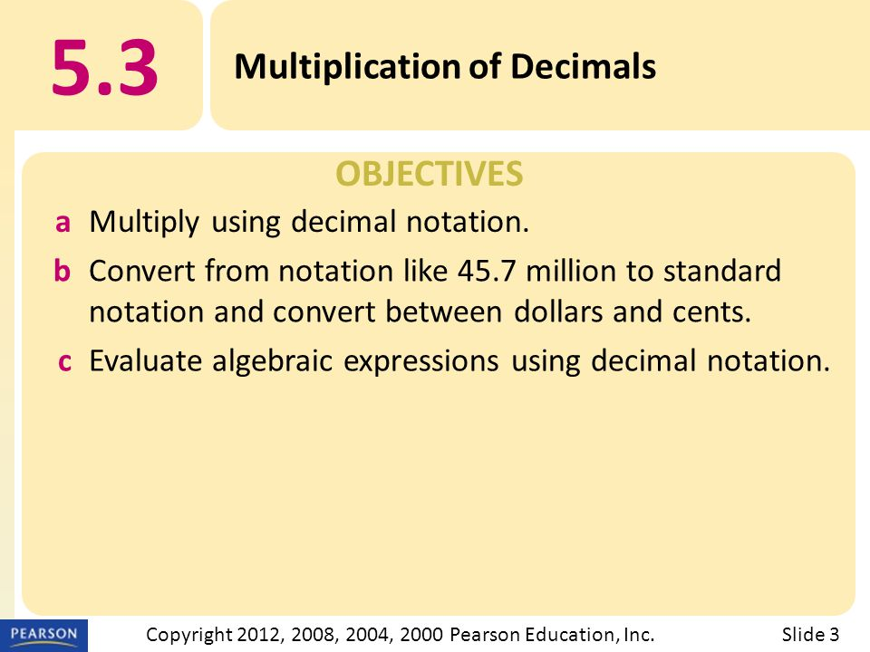OBJECTIVES 5.3 Multiplication of Decimals Slide 3Copyright 2012, 2008, 2004, 2000 Pearson Education, Inc.