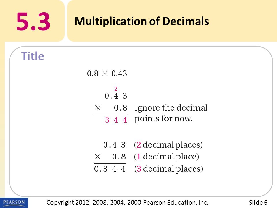 Title 5.3 Multiplication of Decimals Slide 6Copyright 2012, 2008, 2004, 2000 Pearson Education, Inc.