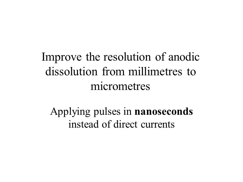 Improve the resolution of anodic dissolution from millimetres to micrometres Applying pulses in nanoseconds instead of direct currents