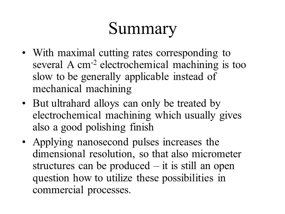 Summary With maximal cutting rates corresponding to several A cm -2 electrochemical machining is too slow to be generally applicable instead of mechanical machining But ultrahard alloys can only be treated by electrochemical machining which usually gives also a good polishing finish Applying nanosecond pulses increases the dimensional resolution, so that also micrometer structures can be produced – it is still an open question how to utilize these possibilities in commercial processes.
