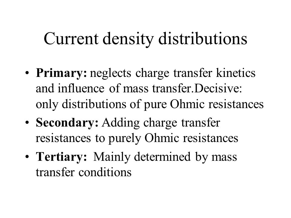Current density distributions Primary: neglects charge transfer kinetics and influence of mass transfer.Decisive: only distributions of pure Ohmic resistances Secondary: Adding charge transfer resistances to purely Ohmic resistances Tertiary: Mainly determined by mass transfer conditions