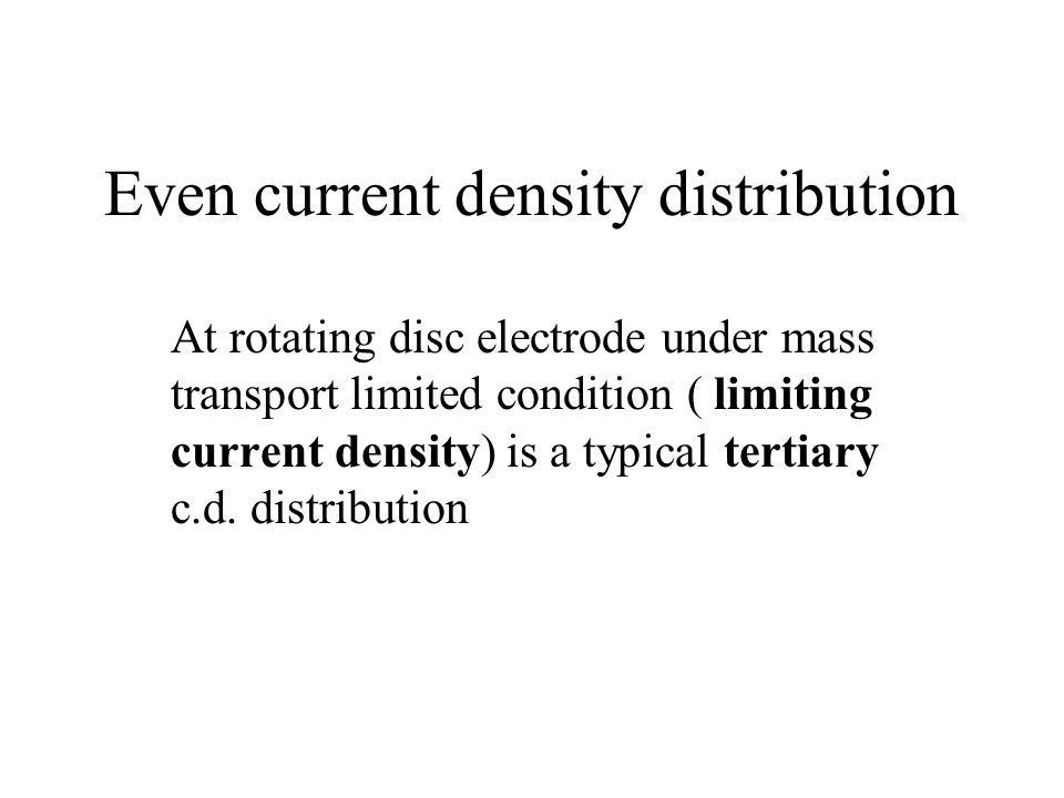 Even current density distribution At rotating disc electrode under mass transport limited condition ( limiting current density) is a typical tertiary c.d.