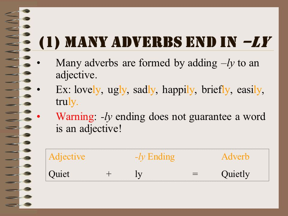 (1)Many adverbs end in –ly Many adverbs are formed by adding –ly to an adjective. Ex: lovely, ugly, sadly, happily, briefly, easily, truly. Warning: -