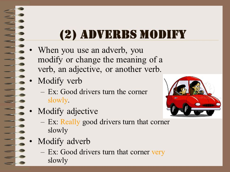 (2) Adverbs Modify When you use an adverb, you modify or change the meaning of a verb, an adjective, or another verb. Modify verb –Ex: Good drivers tu