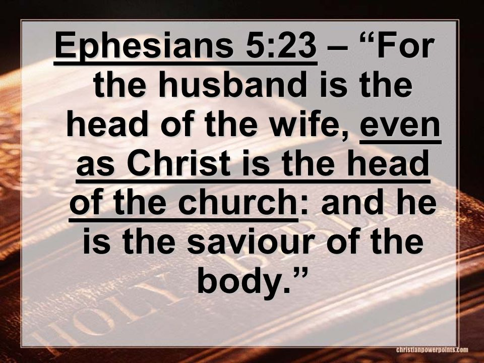 Ephesians 5:23 – For the husband is the head of the wife, even as Christ is the head of the church: and he is the saviour of the body.