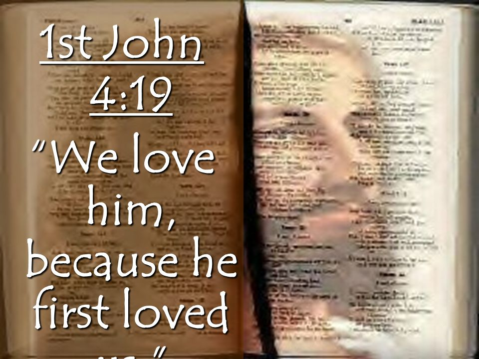 1st John 4:19 We love him, because he first loved us.