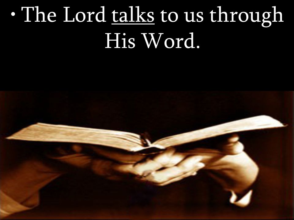 The Lord talks to us through His Word.