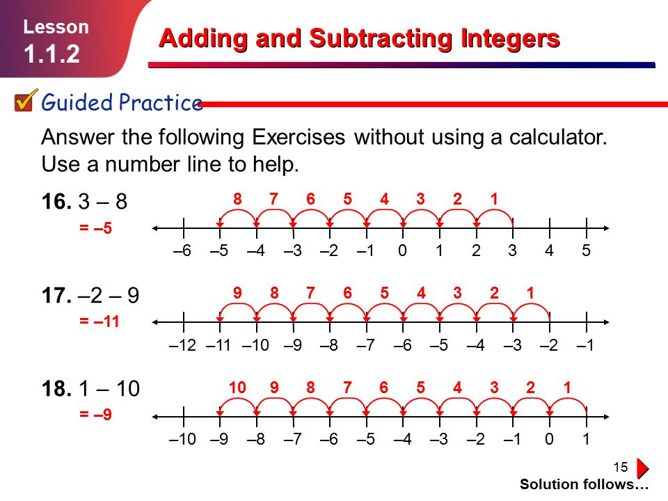 15 16. 3 – 8 17. –2 – 9 18. 1 – 10 Adding and Subtracting Integers Guided Practice Solution follows… Lesson 1.1.2 Answer the following Exercises witho