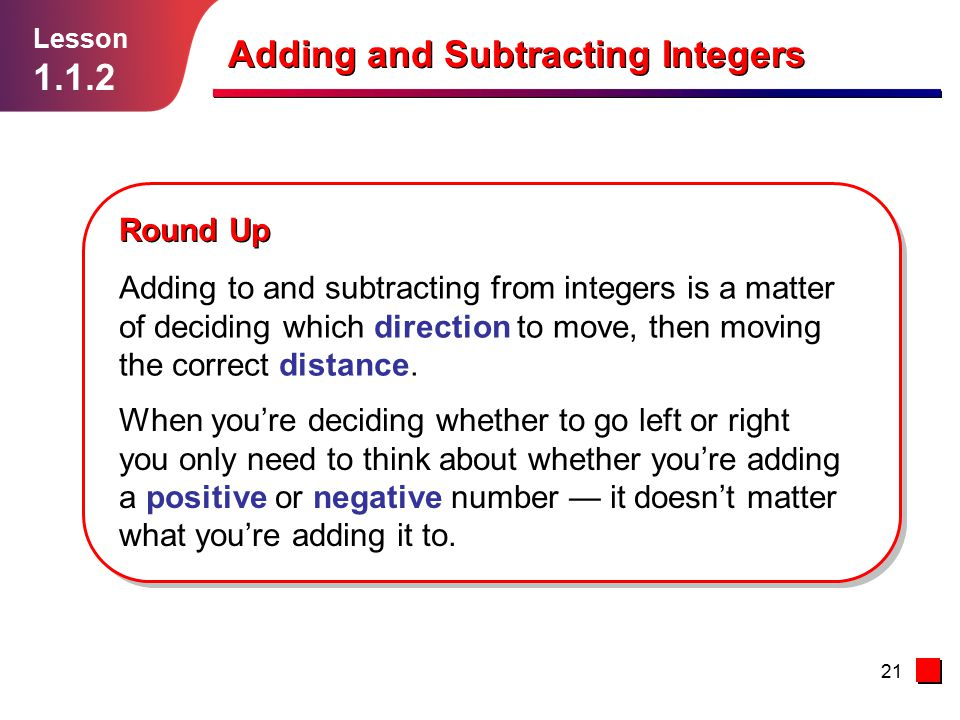 21 Adding and Subtracting Integers Lesson 1.1.2 Round Up Adding to and subtracting from integers is a matter of deciding which direction to move, then