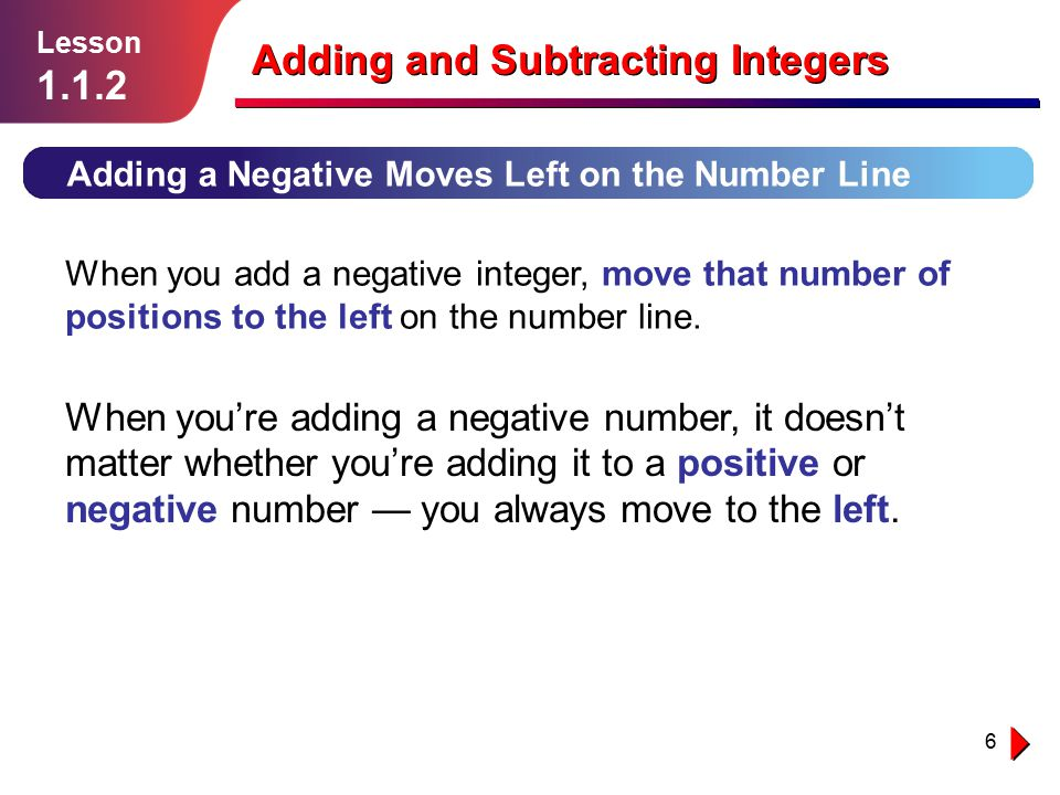 6 Adding and Subtracting Integers Adding a Negative Moves Left on the Number Line When you add a negative integer, move that number of positions to th