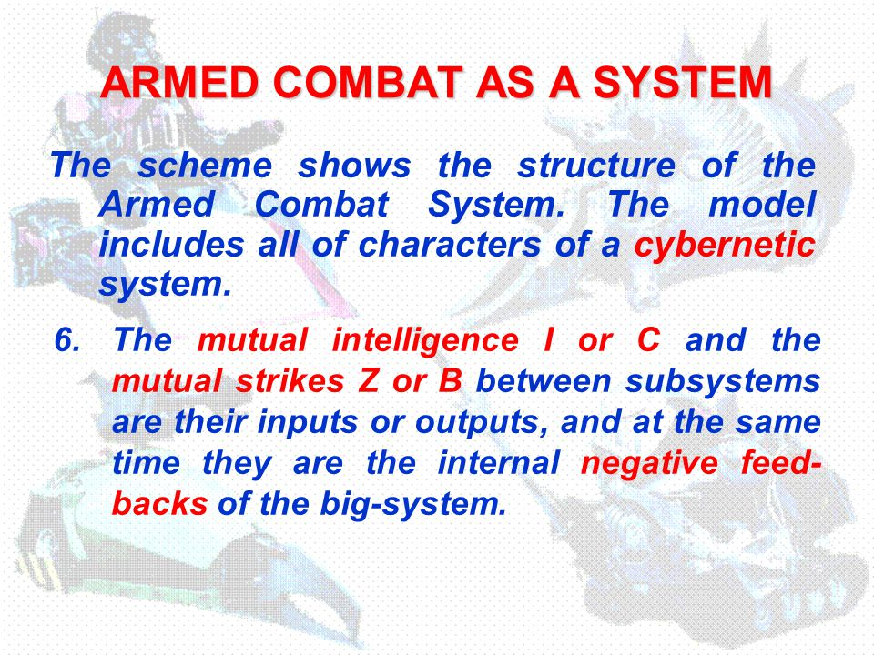ARMED COMBAT AS A SYSTEM 6.The mutual intelligence I or C and the mutual strikes Z or B between subsystems are their inputs or outputs, and at the same time they are the internal negative feed- backs of the big-system.