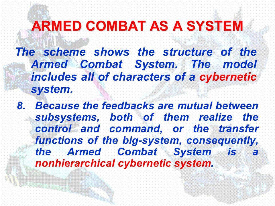 ARMED COMBAT AS A SYSTEM 8.Because the feedbacks are mutual between subsystems, both of them realize the control and command, or the transfer functions of the big-system, consequently, the Armed Combat System is a nonhierarchical cybernetic system.