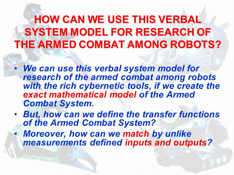 HOW CAN WE USE THIS VERBAL SYSTEM MODEL FOR RESEARCH OF THE ARMED COMBAT AMONG ROBOTS.