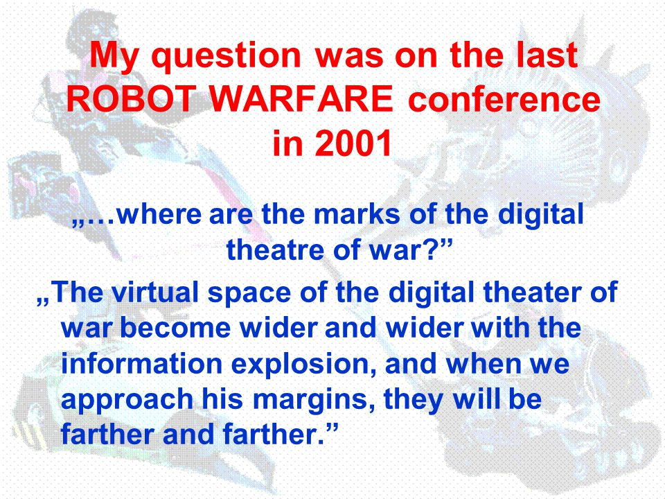 "My definition (variant) for the digital theater of war in 2001: ""We (can) understand by digital theater of war that virtual space, which includes all of informal items of the armed combat system (devices and procedures of acquiring, generating, processing, using and storage of information, or paralyzing and counteracting of these activities)."
