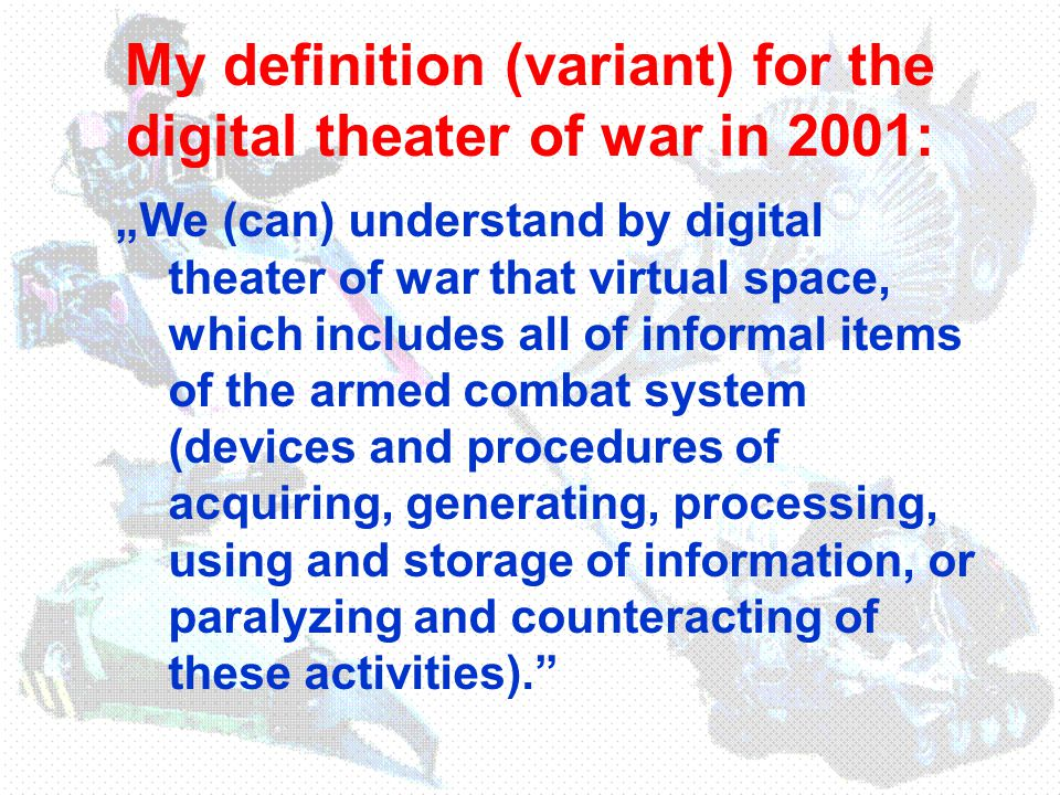 """My definition (variant) for the digital theater of war in 2001: """"We (can) understand by digital theater of war that virtual space, which includes all of informal items of the armed combat system (devices and procedures of acquiring, generating, processing, using and storage of information, or paralyzing and counteracting of these activities)."""