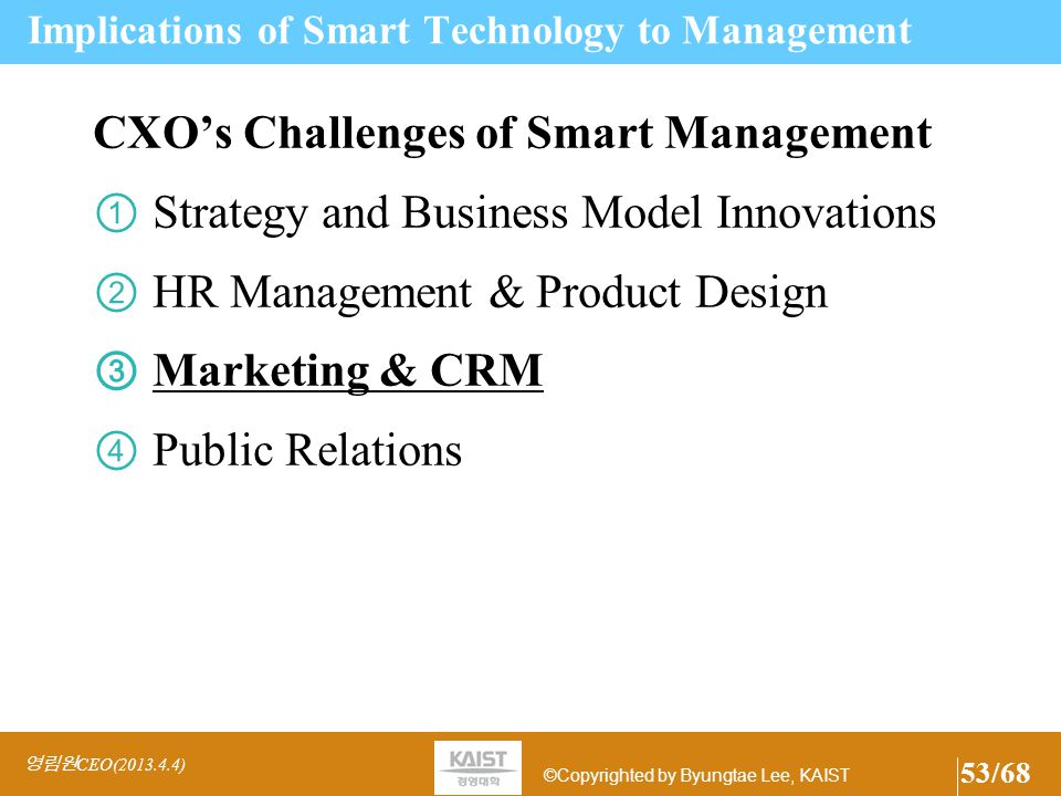 ©Copyrighted by Byungtae Lee, KAIST Challenges and Opportunities for CHRO Open Innovations and Redefine Firm's boundary Safe Haven or Middle Kingdom or Youniverse Instant and Disposable Global Talent Sourcing Global HR Management – Lot harder than said (See Japanese Case) More Aligned HR Management with CSO, CTO, and CEO New HR management to work with X-generation.